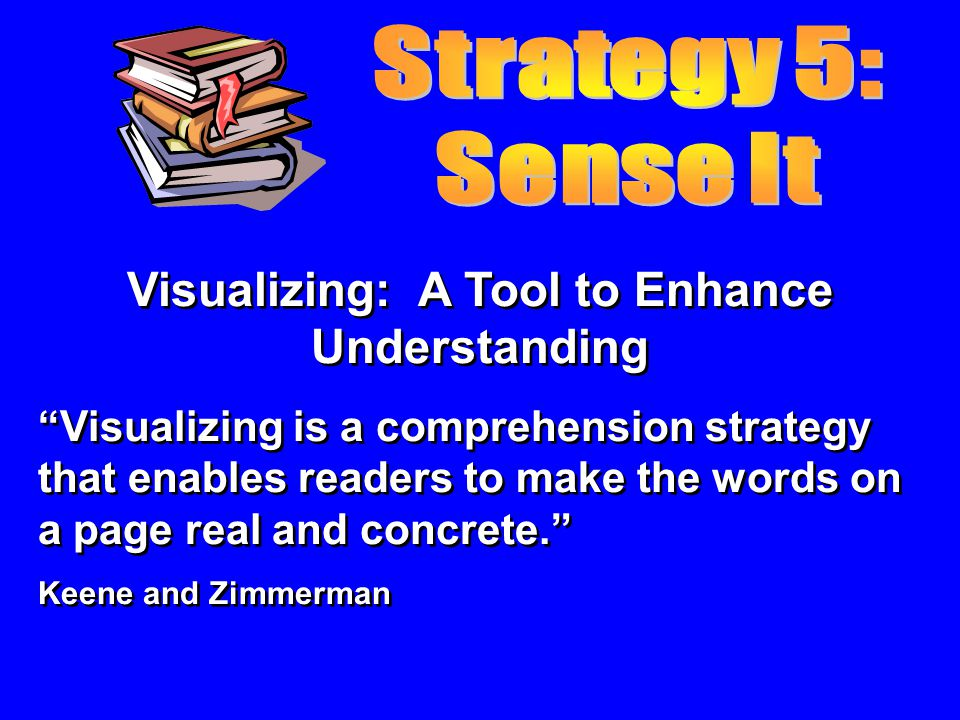 Visualizing: A Tool to Enhance Understanding Visualizing is a comprehension strategy that enables readers to make the words on a page real and concrete.