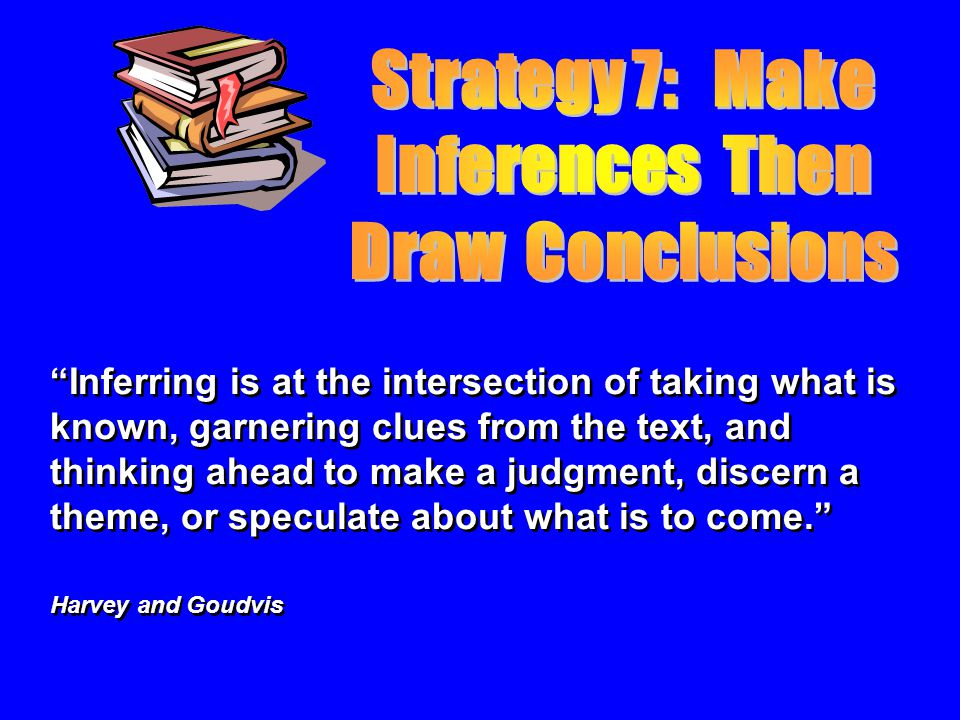 Inferring is at the intersection of taking what is known, garnering clues from the text, and thinking ahead to make a judgment, discern a theme, or speculate about what is to come.
