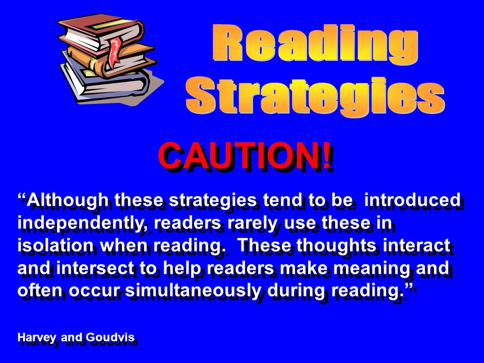 CAUTION! Although these strategies tend to be introduced independently, readers rarely use these in isolation when reading. These thoughts interact an
