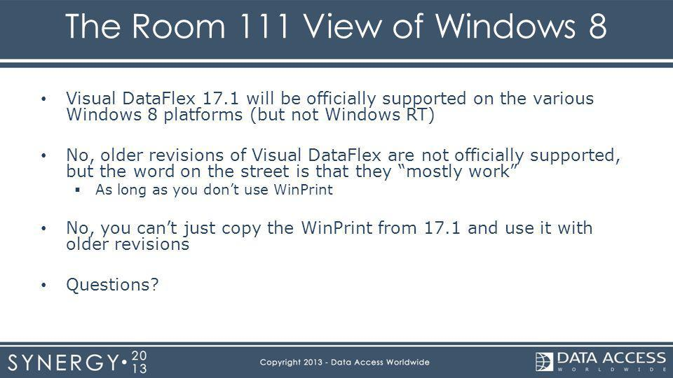 The Room 111 View of Windows 8 Visual DataFlex 17.1 will be officially supported on the various Windows 8 platforms (but not Windows RT) No, older revisions of Visual DataFlex are not officially supported, but the word on the street is that they mostly work As long as you dont use WinPrint No, you cant just copy the WinPrint from 17.1 and use it with older revisions Questions
