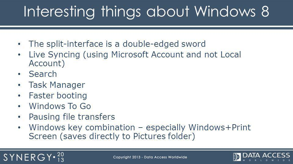 Interesting things about Windows 8 The split-interface is a double-edged sword Live Syncing (using Microsoft Account and not Local Account) Search Task Manager Faster booting Windows To Go Pausing file transfers Windows key combination – especially Windows+Print Screen (saves directly to Pictures folder)