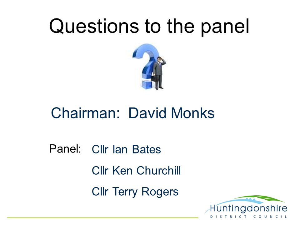 Questions to the panel Chairman: David Monks Cllr Ian Bates Cllr Ken Churchill Cllr Terry Rogers Panel: