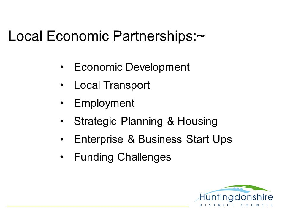 Local Economic Partnerships:~ Economic Development Local Transport Employment Strategic Planning & Housing Enterprise & Business Start Ups Funding Challenges