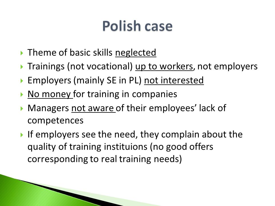 Theme of basic skills neglected Trainings (not vocational) up to workers, not employers Employers (mainly SE in PL) not interested No money for traini