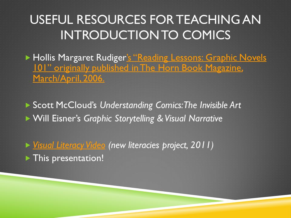 USEFUL RESOURCES FOR TEACHING AN INTRODUCTION TO COMICS Hollis Margaret Rudigers Reading Lessons: Graphic Novels 101 originally published in The Horn Book Magazine, March/April, 2006.s Reading Lessons: Graphic Novels 101 originally published in The Horn Book Magazine, March/April, 2006.
