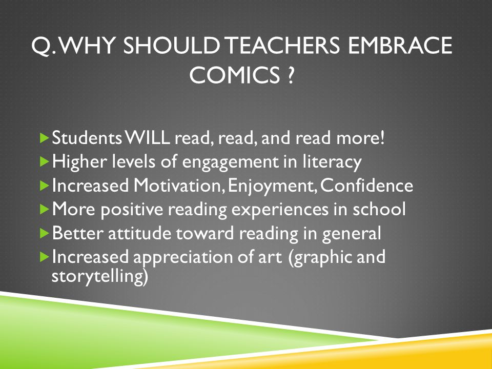 Q. WHY SHOULD TEACHERS EMBRACE COMICS . Students WILL read, read, and read more.
