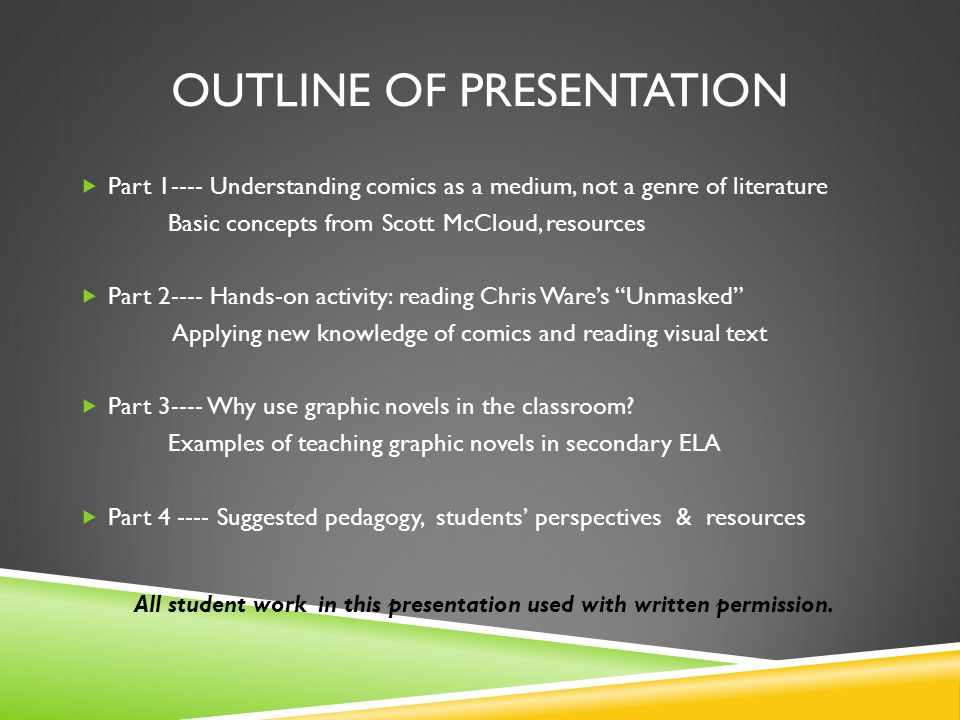 OUTLINE OF PRESENTATION Part 1---- Understanding comics as a medium, not a genre of literature Basic concepts from Scott McCloud, resources Part 2---- Hands-on activity: reading Chris Wares Unmasked Applying new knowledge of comics and reading visual text Part 3---- Why use graphic novels in the classroom.
