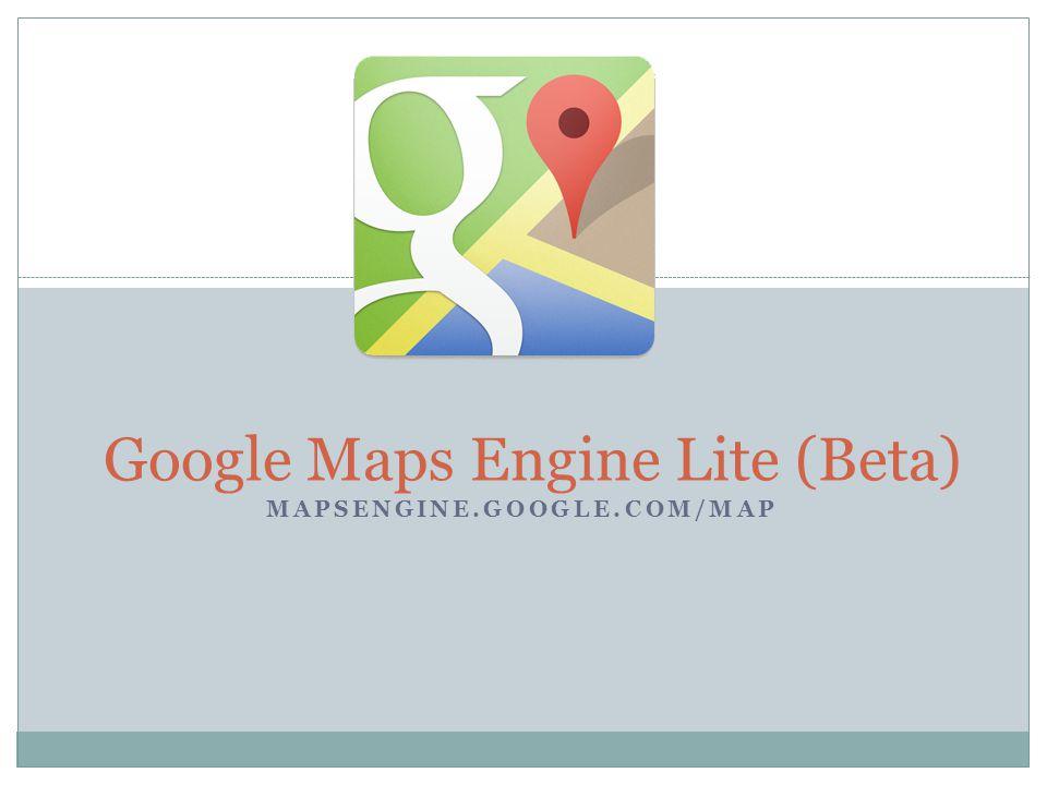 MAPSENGINE.GOOGLE.COM/MAP Google Maps Engine Lite (Beta)