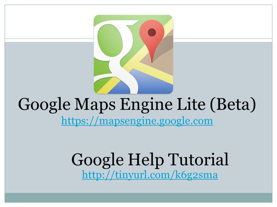 Google Maps Engine Lite (Beta) https://mapsengine.google.com Google Help Tutorial http://tinyurl.com/k6g2sma http://tinyurl.com/k6g2sma