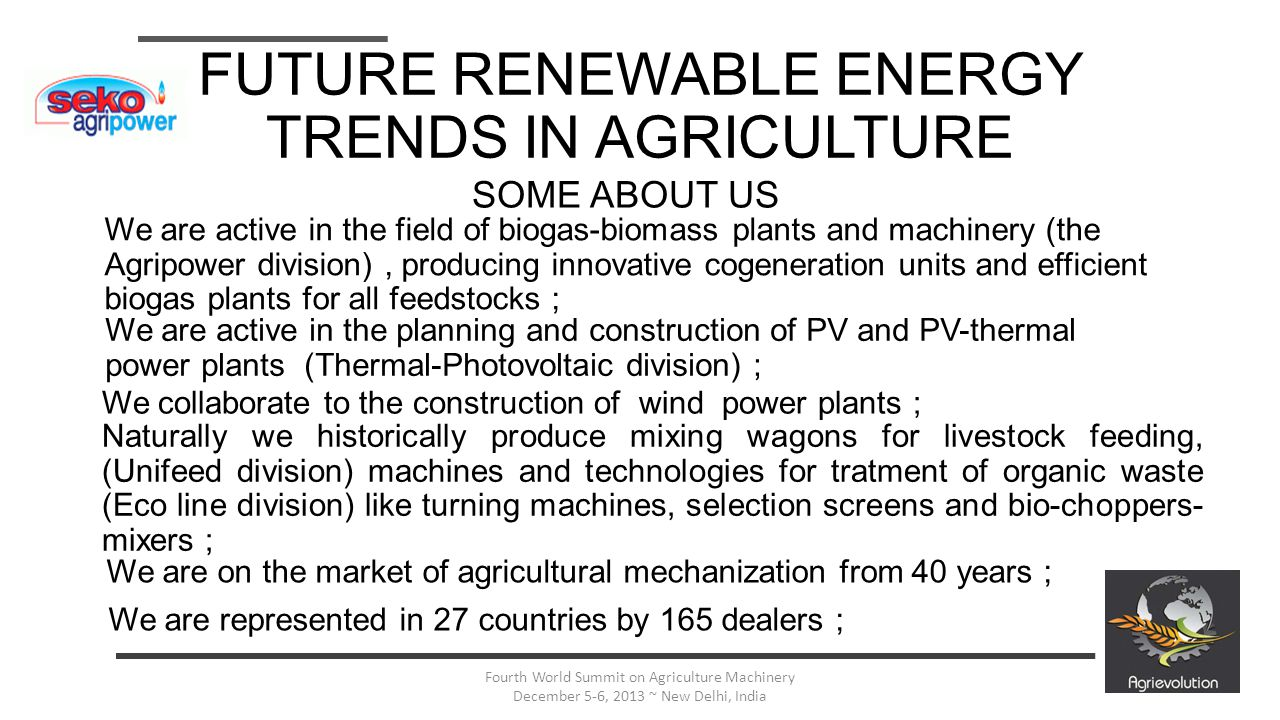 13 Fourth World Summit on Agriculture Machinery December 5-6, 2013 ~ New Delhi, India FUTURE RENEWABLE ENERGY TRENDS IN AGRICULTURE We are active in the field of biogas-biomass plants and machinery (the Agripower division), producing innovative cogeneration units and efficient biogas plants for all feedstocks ; We are active in the planning and construction of PV and PV-thermal power plants (Thermal-Photovoltaic division) ; We collaborate to the construction of wind power plants ; Naturally we historically produce mixing wagons for livestock feeding, (Unifeed division) machines and technologies for tratment of organic waste (Eco line division) like turning machines, selection screens and bio-choppers- mixers ; We are on the market of agricultural mechanization from 40 years ; SOME ABOUT US We are represented in 27 countries by 165 dealers ;