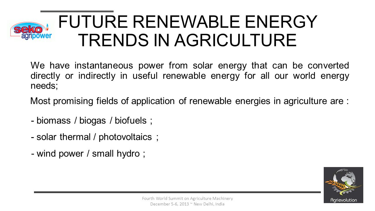 5 Fourth World Summit on Agriculture Machinery December 5-6, 2013 ~ New Delhi, India FUTURE RENEWABLE ENERGY TRENDS IN AGRICULTURE In this first case we have the storage of the irradiated energy into agricultural feedstocks that, than will be converted in different useful energy carriers (solid, biogas or liquid) ; This approach reduces pollution generated by fossil energy ; This approach, supported by new process and mechanization technologies helps to increase yelds in agricultural production and in feedstock transformation, till to permit to these energies to compete with fossil ones without fighting with the main objective of agriculture : food production ; Due to big R&D efforts on these topics there are many new promising possibilities : bioethanol via fungal enzymatic methods, transformation of heat from biomass with turbines, seebeck cells and trigeneration, direct production of electricity from microbial fuel cells with redox bacteria ; BIOMASS, BIOGAS, BIOFUELS