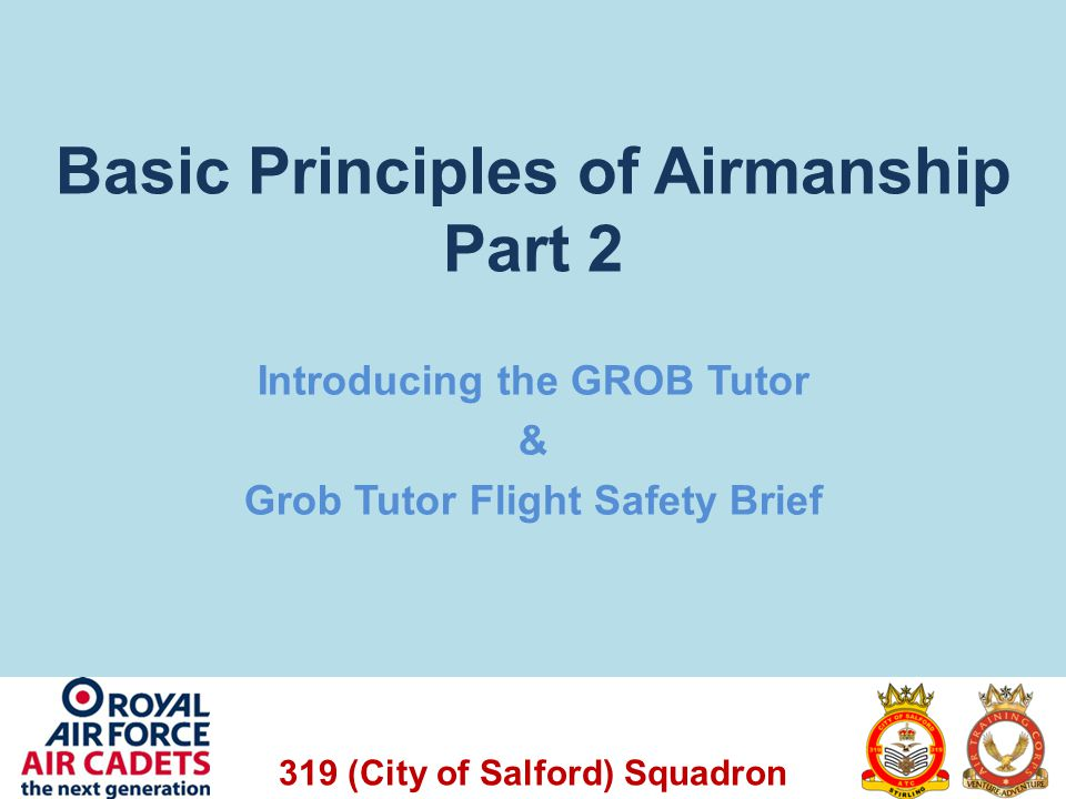 319 (City of Salford) Squadron Aim of the Lesson To introduce the concept of Air Experience Flying; To introduce the GROB Tutor aircraft; To look at standard instruments used in the GROB Tutor; To show the Pre Flight Brief for the Tutor.