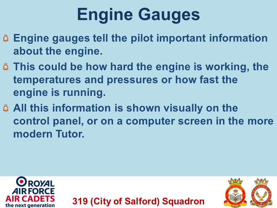 Engine Gauges Engine gauges tell the pilot important information about the engine. This could be how hard the engine is working, the temperatures and