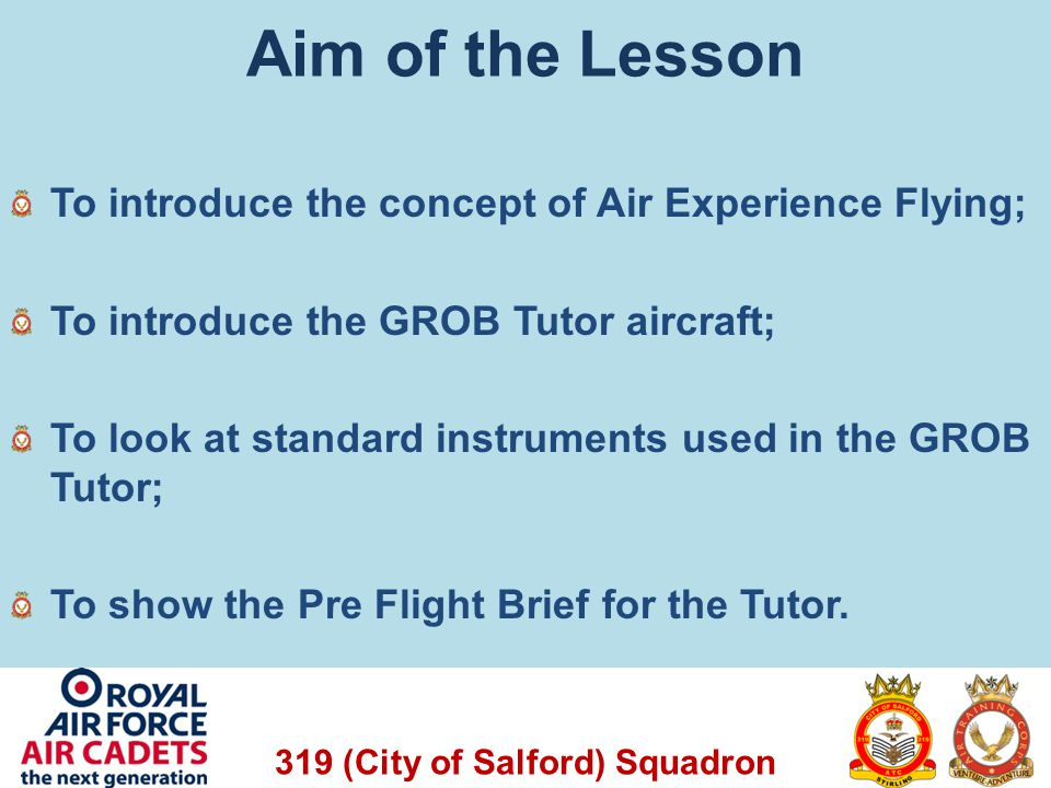 319 (City of Salford) Squadron Aim of the Lesson To introduce the concept of Air Experience Flying; To introduce the GROB Tutor aircraft; To look at s