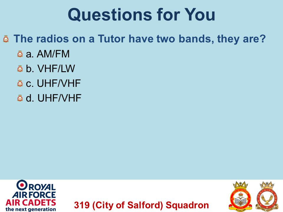 319 (City of Salford) Squadron Questions for You The radios on a Tutor have two bands, they are? a. AM/FM b. VHF/LW c. UHF/VHF d. UHF/VHF