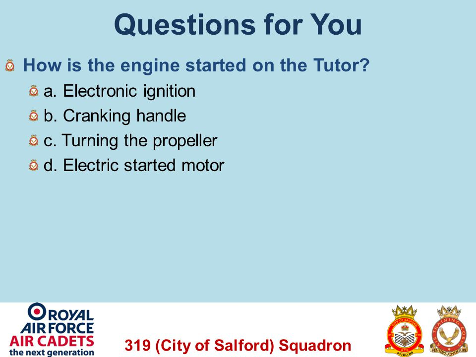 319 (City of Salford) Squadron Questions for You How is the engine started on the Tutor? a. Electronic ignition b. Cranking handle c. Turning the prop