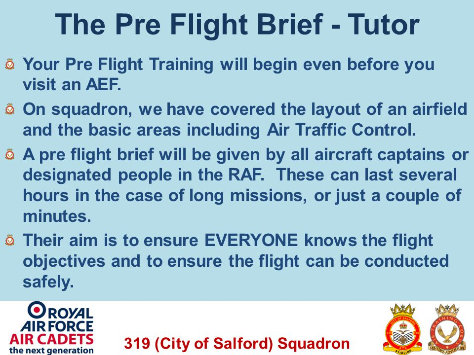 319 (City of Salford) Squadron The Pre Flight Brief - Tutor Your Pre Flight Training will begin even before you visit an AEF. On squadron, we have cov