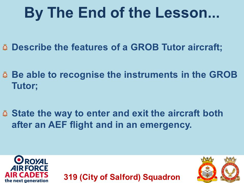 319 (City of Salford) Squadron By The End of the Lesson... Describe the features of a GROB Tutor aircraft; Be able to recognise the instruments in the