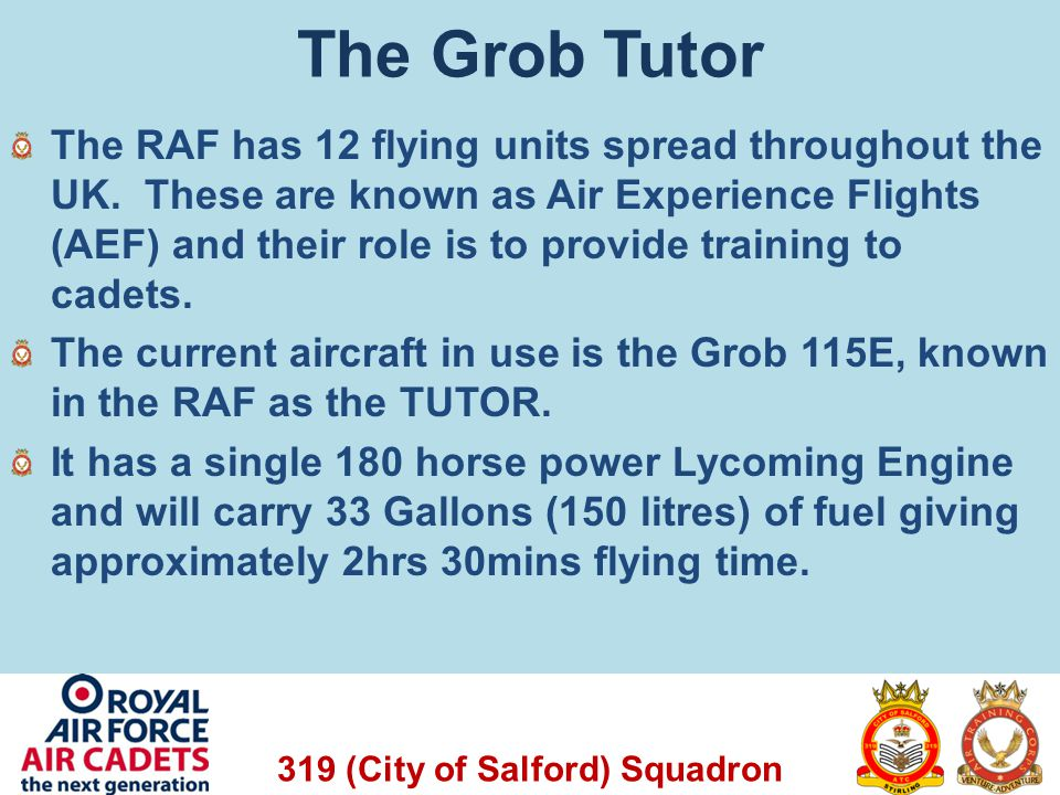 319 (City of Salford) Squadron The Grob Tutor The RAF has 12 flying units spread throughout the UK. These are known as Air Experience Flights (AEF) an