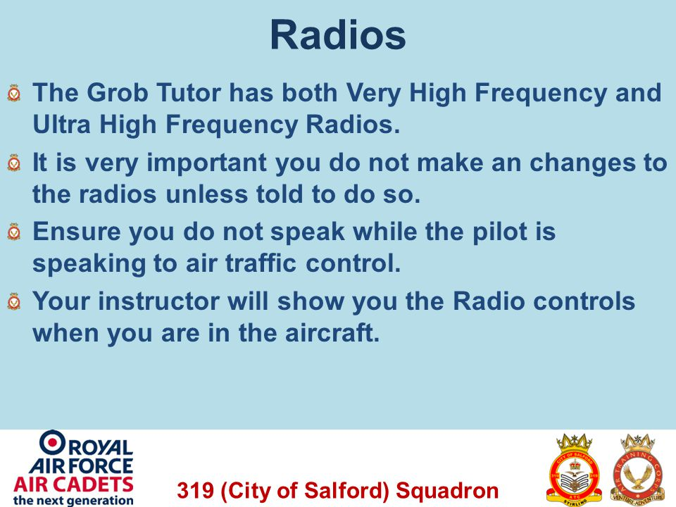 319 (City of Salford) Squadron Radios The Grob Tutor has both Very High Frequency and Ultra High Frequency Radios. It is very important you do not mak