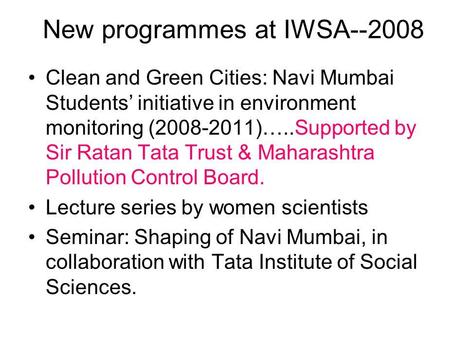 New programmes at IWSA--2008 Clean and Green Cities: Navi Mumbai Students initiative in environment monitoring (2008-2011)…..Supported by Sir Ratan Ta