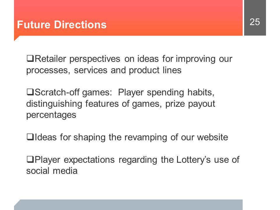 25 Future Directions Retailer perspectives on ideas for improving our processes, services and product lines Scratch-off games: Player spending habits, distinguishing features of games, prize payout percentages Ideas for shaping the revamping of our website Player expectations regarding the Lotterys use of social media