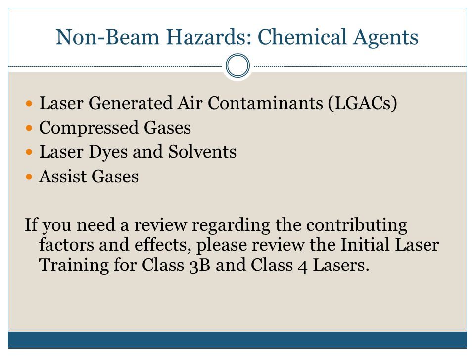 Non-Beam Hazards: Chemical Agents Laser Generated Air Contaminants (LGACs) Compressed Gases Laser Dyes and Solvents Assist Gases If you need a review