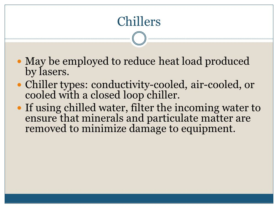 Chillers May be employed to reduce heat load produced by lasers. Chiller types: conductivity-cooled, air-cooled, or cooled with a closed loop chiller.