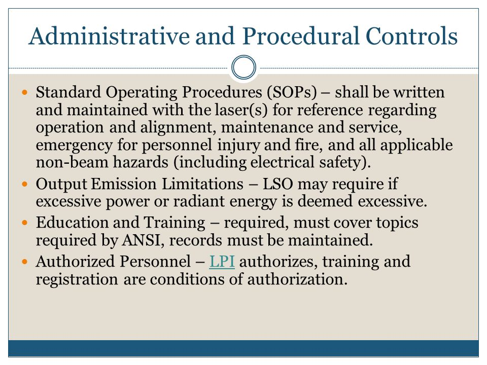 Administrative and Procedural Controls Standard Operating Procedures (SOPs) – shall be written and maintained with the laser(s) for reference regardin