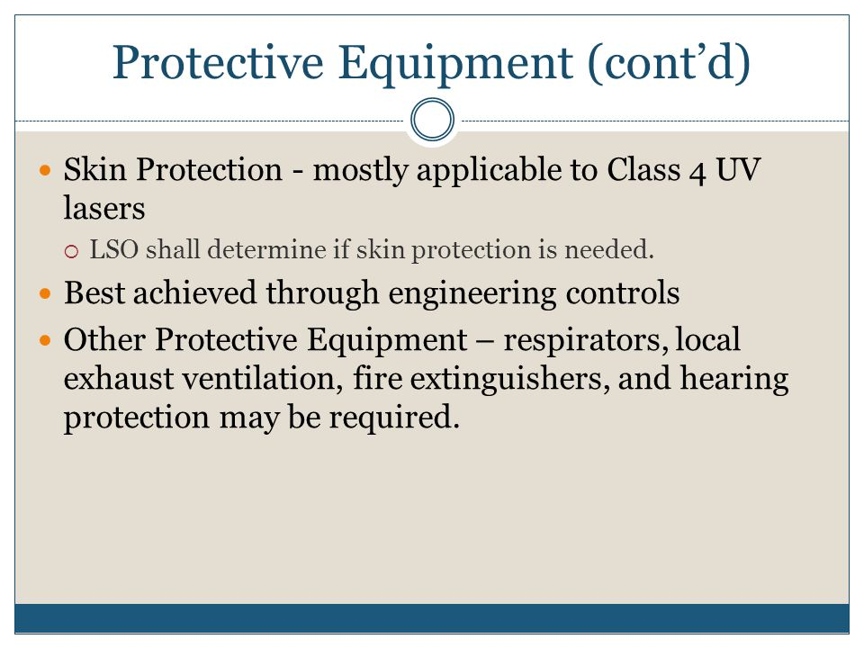 Protective Equipment (contd) Skin Protection - mostly applicable to Class 4 UV lasers LSO shall determine if skin protection is needed. Best achieved