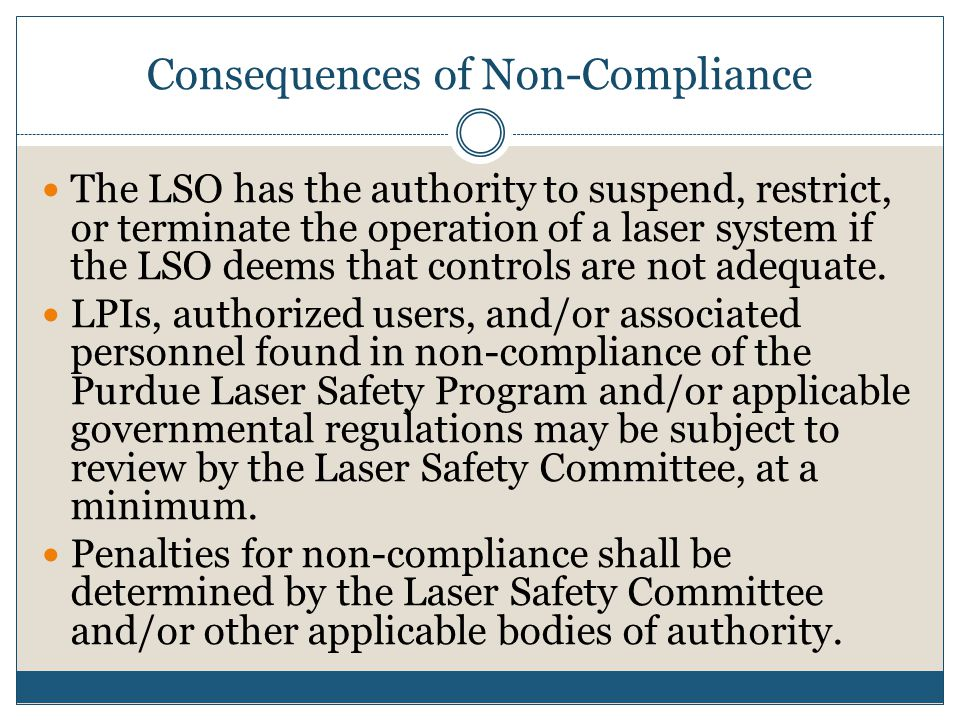 Consequences of Non-Compliance The LSO has the authority to suspend, restrict, or terminate the operation of a laser system if the LSO deems that cont
