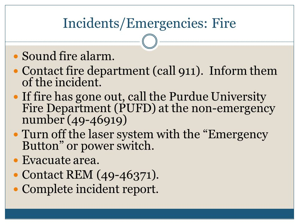 Incidents/Emergencies: Fire Sound fire alarm. Contact fire department (call 911). Inform them of the incident. If fire has gone out, call the Purdue U