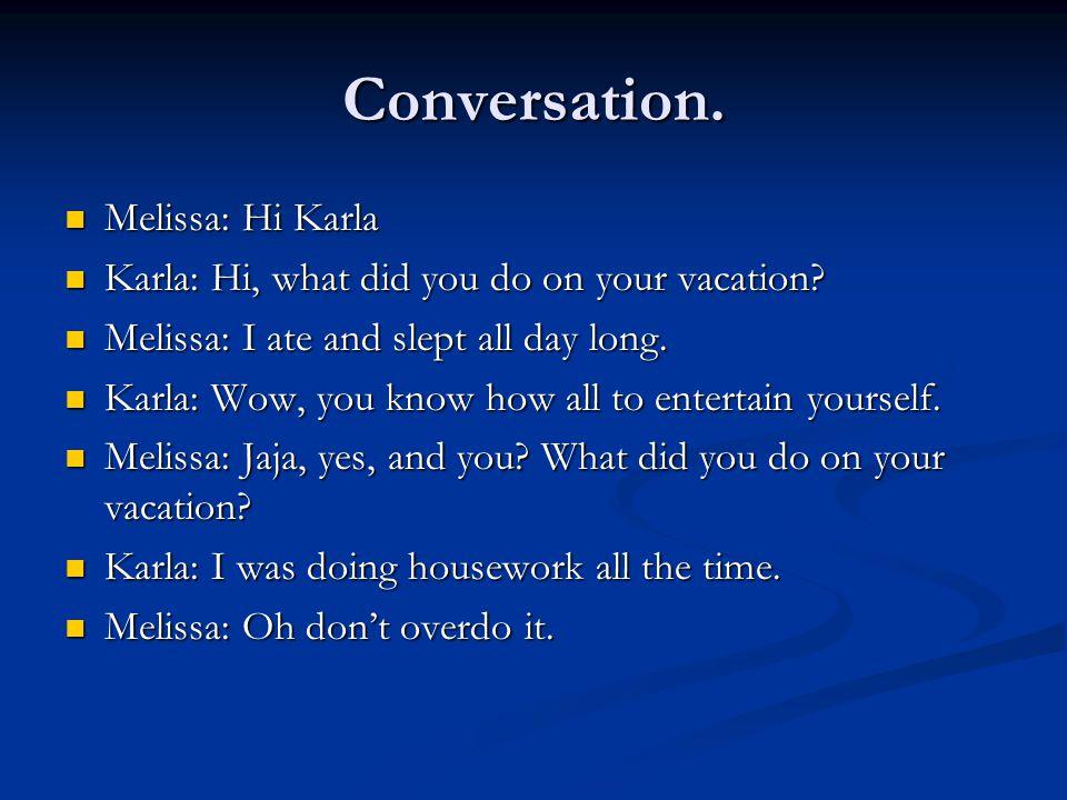 Conversation. Melissa: Hi Karla Melissa: Hi Karla Karla: Hi, what did you do on your vacation.