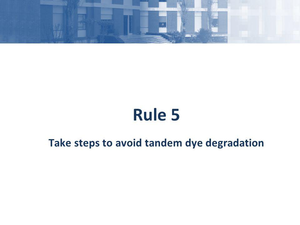 Rule 5 Take steps to avoid tandem dye degradation