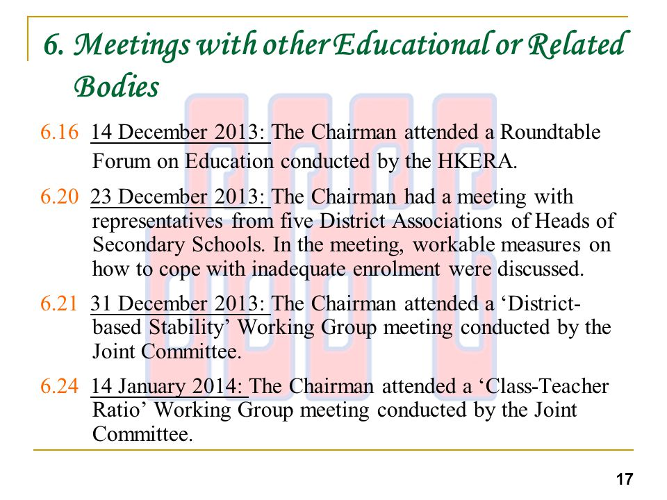 6. Meetings with other Educational or Related Bodies 6.16 14 December 2013: The Chairman attended a Roundtable Forum on Education conducted by the HKE