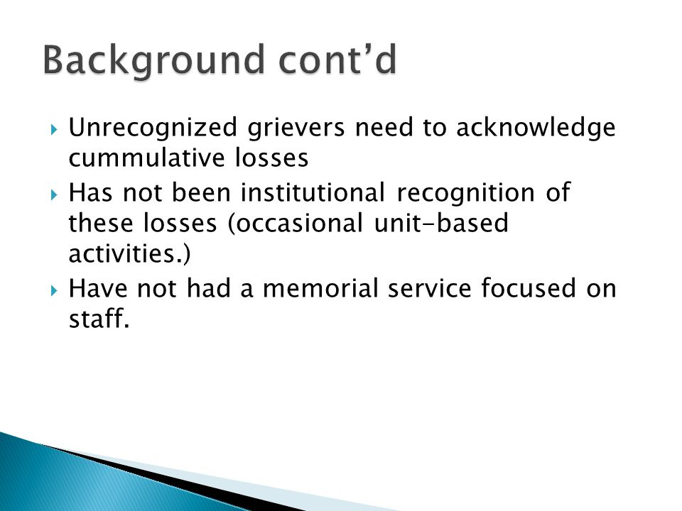 Unrecognized grievers need to acknowledge cummulative losses Has not been institutional recognition of these losses (occasional unit-based activities.) Have not had a memorial service focused on staff.