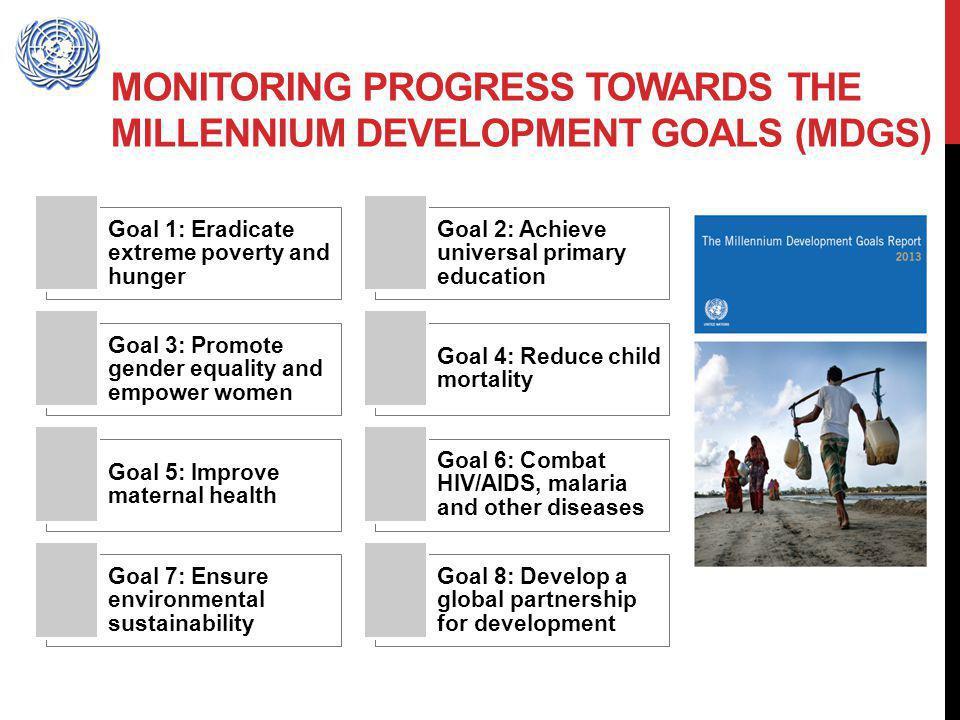 MONITORING PROGRESS TOWARDS THE MILLENNIUM DEVELOPMENT GOALS (MDGS) Goal 1: Eradicate extreme poverty and hunger Goal 2: Achieve universal primary edu