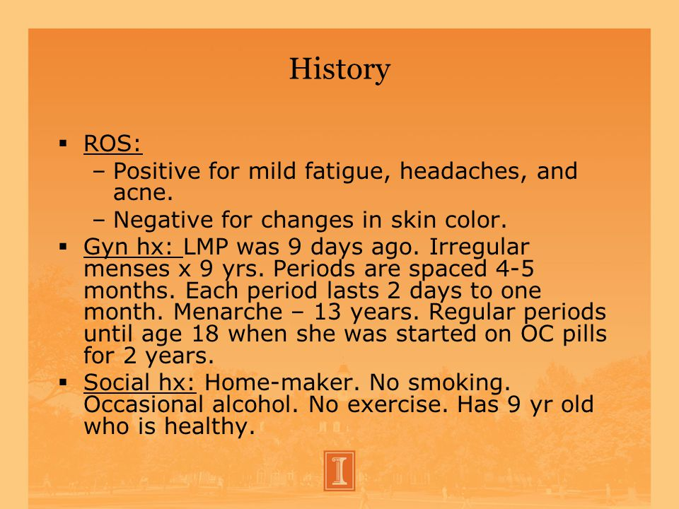 History ROS: –Positive for mild fatigue, headaches, and acne. –Negative for changes in skin color. Gyn hx: LMP was 9 days ago. Irregular menses x 9 yr