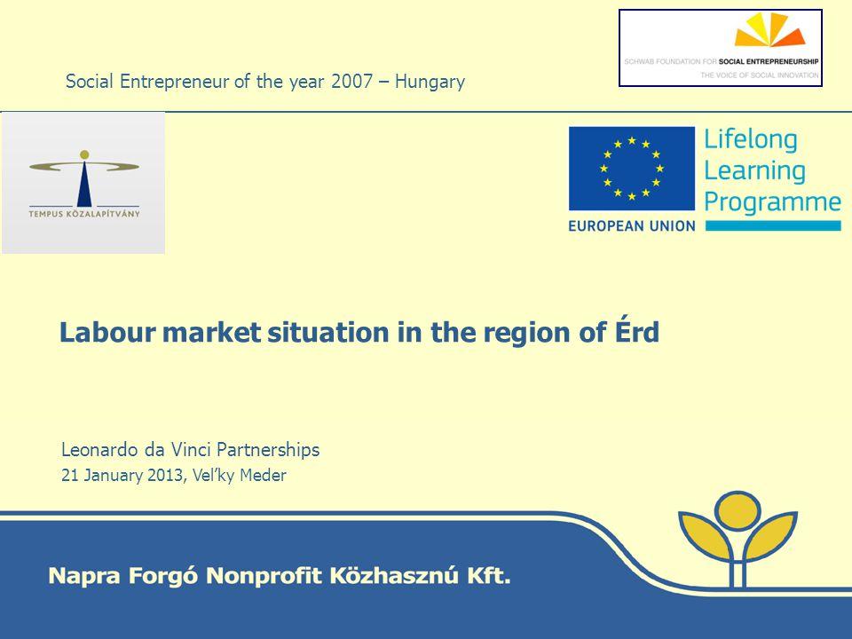 Labour market situation in the region of Érd Social Entrepreneur of the year 2007 – Hungary Leonardo da Vinci Partnerships 21 January 2013, Velky Meder