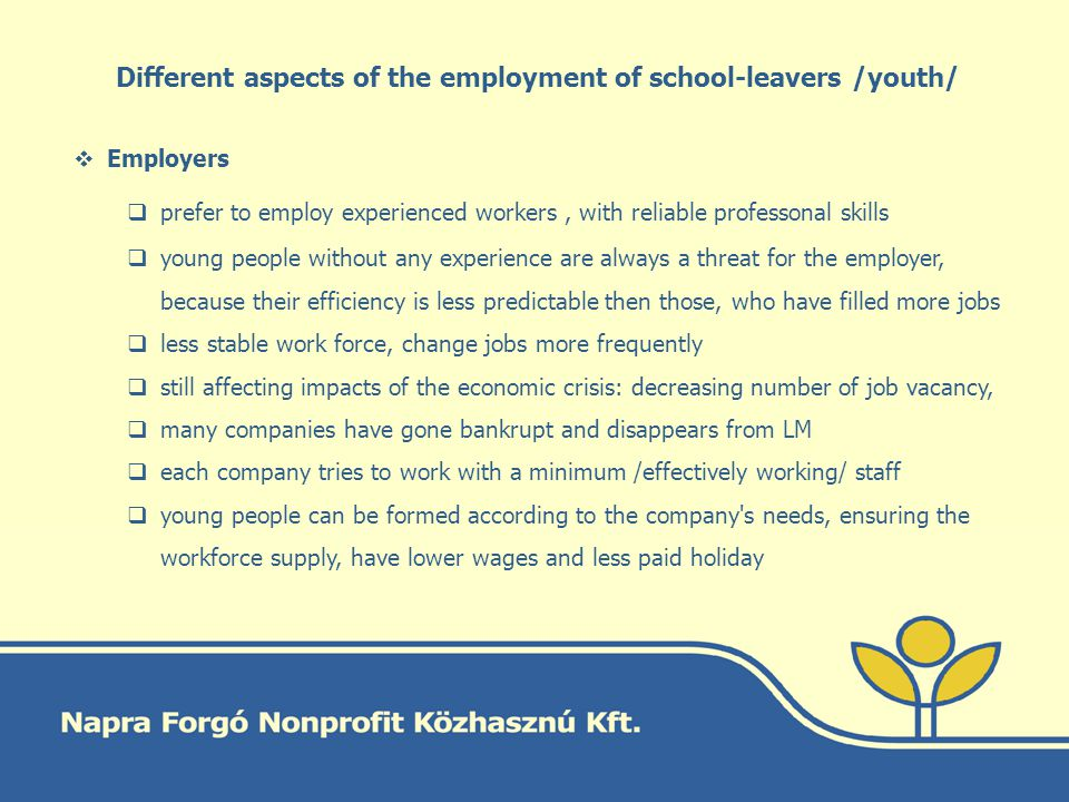 Different aspects of the employment of school-leavers /youth/ Employers prefer to employ experienced workers, with reliable professonal skills young people without any experience are always a threat for the employer, because their efficiency is less predictable then those, who have filled more jobs less stable work force, change jobs more frequently still affecting impacts of the economic crisis: decreasing number of job vacancy, many companies have gone bankrupt and disappears from LM each company tries to work with a minimum /effectively working/ staff young people can be formed according to the company s needs, ensuring the workforce supply, have lower wages and less paid holiday