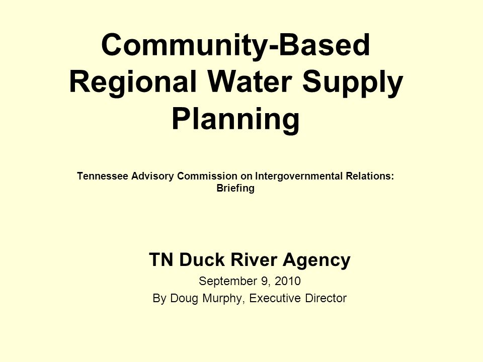 Community-Based Regional Water Supply Planning Tennessee Advisory Commission on Intergovernmental Relations: Briefing TN Duck River Agency September 9, 2010 By Doug Murphy, Executive Director