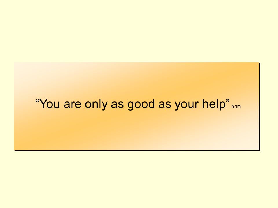 You are only as good as your help hdm