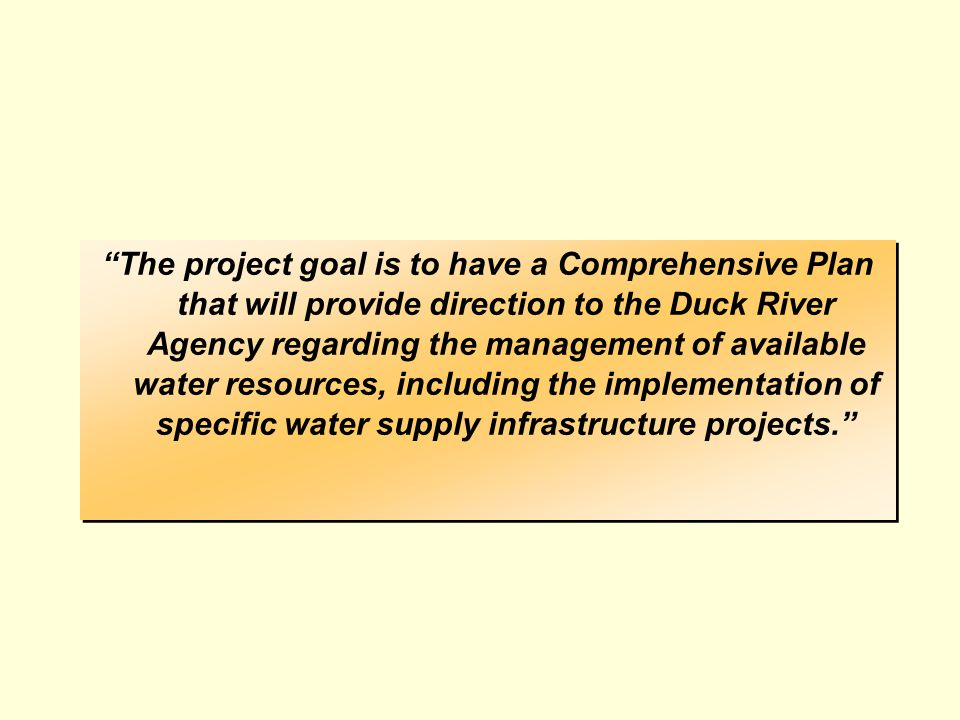 The project goal is to have a Comprehensive Plan that will provide direction to the Duck River Agency regarding the management of available water resources, including the implementation of specific water supply infrastructure projects.