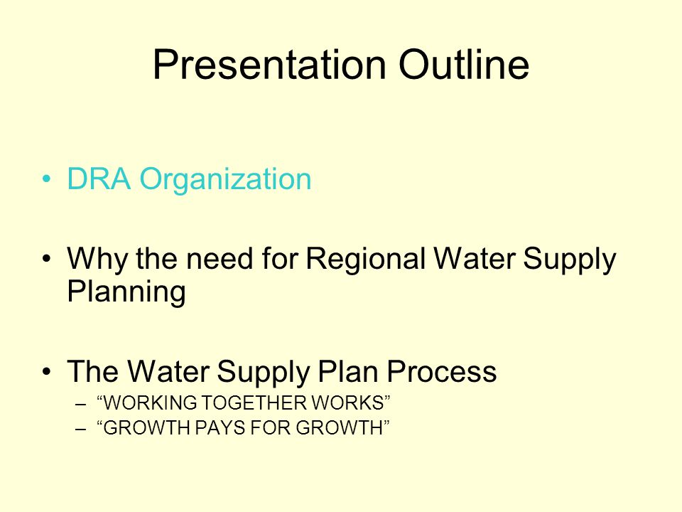 Presentation Outline DRA Organization Why the need for Regional Water Supply Planning The Water Supply Plan Process –WORKING TOGETHER WORKS –GROWTH PAYS FOR GROWTH
