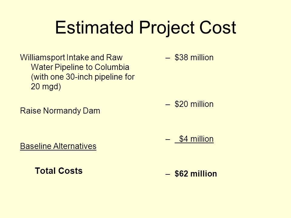 Estimated Project Cost Williamsport Intake and Raw Water Pipeline to Columbia (with one 30-inch pipeline for 20 mgd) Raise Normandy Dam Baseline Alternatives Total Costs –$38 million –$20 million – $4 million –$62 million