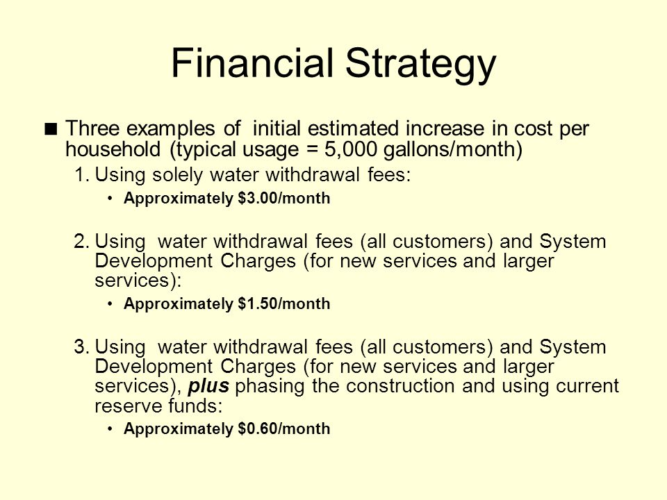 Financial Strategy Three examples of initial estimated increase in cost per household (typical usage = 5,000 gallons/month) 1.Using solely water withdrawal fees: Approximately $3.00/month 2.Using water withdrawal fees (all customers) and System Development Charges (for new services and larger services): Approximately $1.50/month 3.Using water withdrawal fees (all customers) and System Development Charges (for new services and larger services), plus phasing the construction and using current reserve funds: Approximately $0.60/month
