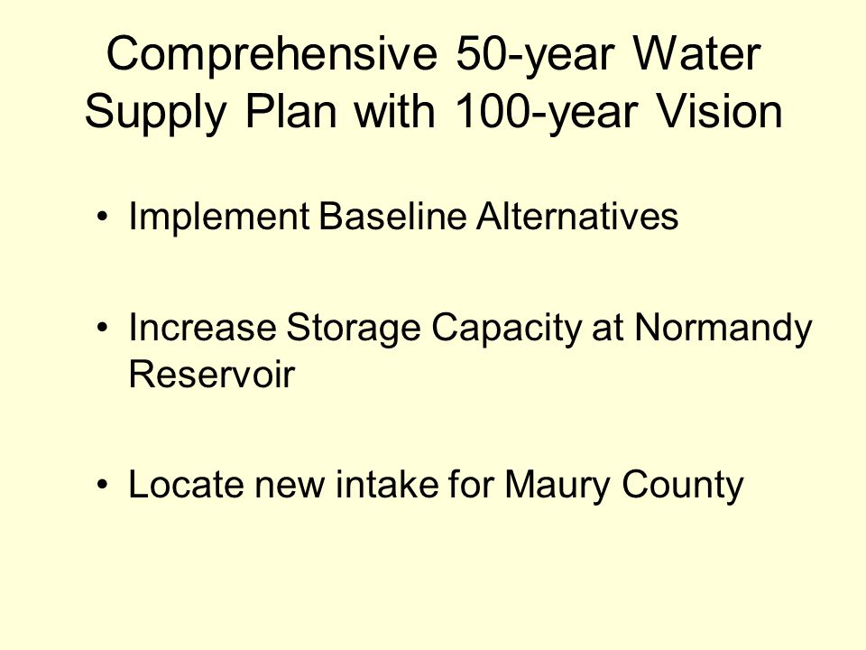 Comprehensive 50-year Water Supply Plan with 100-year Vision Implement Baseline Alternatives Increase Storage Capacity at Normandy Reservoir Locate new intake for Maury County