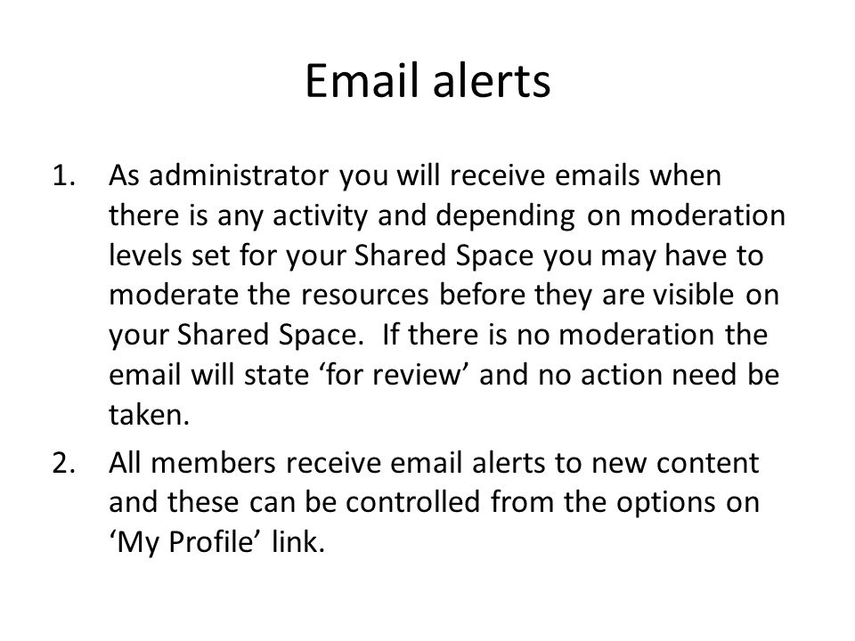Email alerts 1.As administrator you will receive emails when there is any activity and depending on moderation levels set for your Shared Space you may have to moderate the resources before they are visible on your Shared Space.