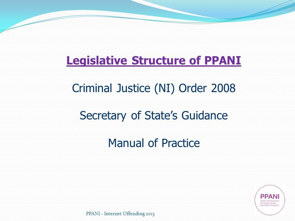 PPANI - Internet Offending 2013 Legislative Structure of PPANI Criminal Justice (NI) Order 2008 Secretary of States Guidance Manual of Practice