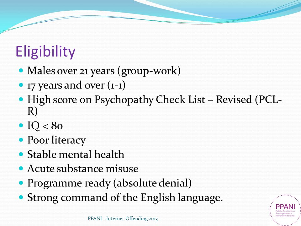 Eligibility Males over 21 years (group-work) 17 years and over (1-1) High score on Psychopathy Check List – Revised (PCL- R) IQ < 80 Poor literacy Sta